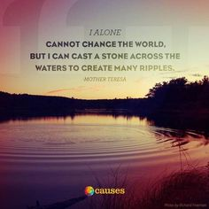 """Here is one of our favorite quotes from Mother Teresa: """"I alone cannot change the world, but I can cast a stone across the waters to create many ripples."""""""