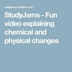 StudyJams - Fun video explaining chemical and physical changes