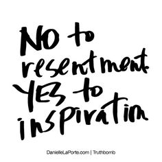 NO to resentment. YES to inspiration. Subscribe: DanielleLaPorte.com #Truthbomb #Words #Quotes