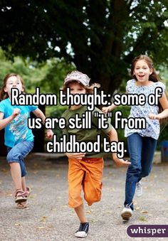 """Random thought: some of us are still ""it"" from childhood tag."""