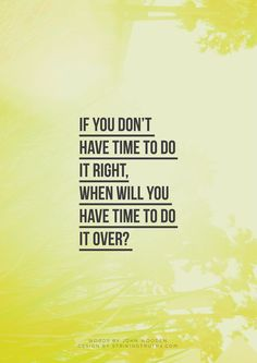 If you don't have time to do it right...when will you have time to do it over