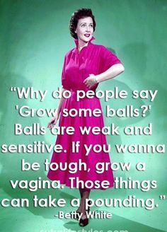 "I seriously love some Betty White! ""why do people say 'Grow some balls?' Balls are weak and sensitive. If you wanna be tough, grow a vagina. Those things can take a pounding."" - Betty White this women is the image of bad ass Betty White, Georg Christoph Lichtenberg, Funny Quotes, Funny Memes, Qoutes, Cartoon Quotes, Naughty Quotes, Bitch Quotes, Sarcastic Quotes"