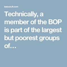 """""""Technically, a member of the BOP is part of the largest but poorest groups of the world's population, who live with less than $2.50 a day and are excluded from the modernity of our globalised civilised societies, including consumption and choice as well as access to organised financial services. Some estimates based on the broadest segment of the BOP put its demand as consumers at about $5 trillion in Purchasing Power Parity terms"""""""