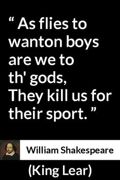 William Shakespeare - King Lear - As flies to wanton boys are we to th' gods, They kill us for their sport.