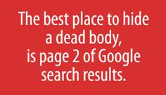 #Poster  The best place to hide a dead body is page 2 of Google search results  ~   #quote #taolife