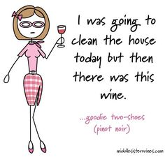 "Goodie Two-Shoes Pinot Noir: ""I was going to clean the house today but then there was this wine."""