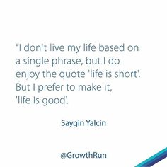 Reposting @growthrun: I don't live my life based on a single phrase, but I do enjoy the quote 'life is short'. But I prefer to make it, 'life is good'. @sayginyalcin . . . . . . . . . . . . #entrepreneur #motivation #business #success #startup #entrepreneurship #entrepreneurs #quoteoftheday #entrepreneurlife #businessman #motivational #grind #work #inspiration #leadership #startuplife #lifestyle #passion #inspiredaily #moneymaker #money #businessowner #hardwork #desire #working #cash…