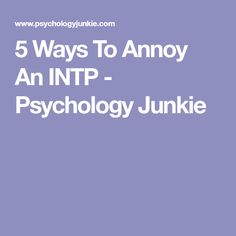 5 Ways To Annoy An INTP - Psychology Junkie