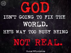 Atheism, Religion, God is Imaginary. God isn't going to fix the world. He's way too busy being not real.