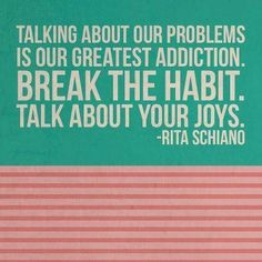 Talking about our problems in our greatest addiction.  BREAK THE HABIT.  Talk about your joys.  Rita Schiano
