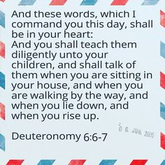 TEACH YOUR CHILDREN THE WORDS OF GOD  And these words which I command you this day shall be in your heart: And you shall teach them diligently unto your children and shall talk of them when you are sitting in your house and when you are walking by the way and when you lie down and when you rise up.  Deuteronomy 6:6-7