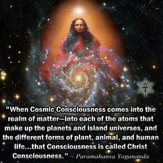 """When Cosmic Consciousness comes into the realm of matter—into each of the atoms that make up the planets and island universes, and the different forms of plant, animal, and human life…that Consciousness is called Christ Consciousness."" ~ Paramahansa Yogananda"