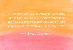 There will be dark days, but how dark they get and how long they last, depends on how soon I seek Grace. How To Be Graceful, Anne Lamott, Grace Quotes, Sharing Quotes, Uplifting Quotes, Inspirational Quotes, Oprah, Amazing Grace, Be Yourself Quotes