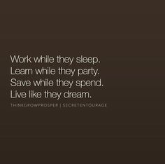 Work while they sleep, learn while they party...