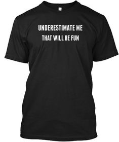 Underestimate Me That Will Be Fun Black T-Shirt Front