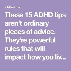 15 ADHD tips aren't ordinary pieces of advice. They're powerful rules that will impact how you live your life with ADHD.