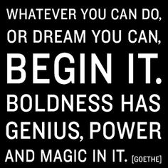 Whatever you can do, or dream you can, begin it. Boldness has genius, power and magic in it.  ~Goethe