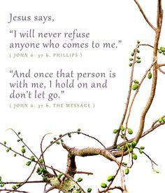"Jesus says, ""I will never refuse anyone who comes to me."" John 4:37 ""And onc that person is with me, I hold on and don't let go."" John 4:37"