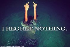 That's right, I...REGRET...NOTHING...well, maybe 1 thing and that's it!
