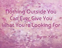 Nothing outside you can ever give you what you're looking for. - Byron Katie