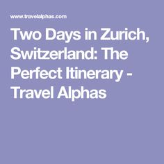 Two Days in Zurich, Switzerland: The Perfect Itinerary - Travel Alphas
