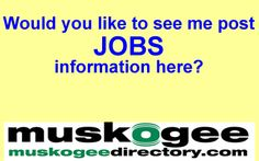 I will run your job announcement on the http://MuskogeeDirectory.com Facebook page.