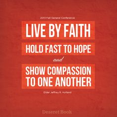 """Live by faith, hold fast to hope and show compassion to one another."" Elder Jeffrey R. Holland #ldsconf #faith #compassion #hope"