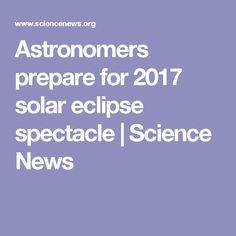 Astronomers prepare for 2017 solar eclipse spectacle | Science News