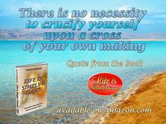 There is no necessity to crucify yourself upon a cross of your own making. ~ Steven Redhead ~ #SimplyAGame