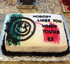 nobody likes you when you're 23 cake.- blink 182... Yes, this cake will be made for multiple birthdays this month.