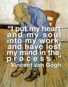 This is so sad. It's not some artsy thing that artists say because they're 'crazy for art ha ha', he put himself in a mental institution and eventually committed suicide. Poor Van gogh :( He is one of my favorite artists.