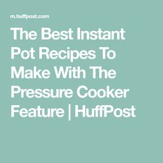 The Best Instant Pot Recipes To Make With The Pressure Cooker Feature | HuffPost