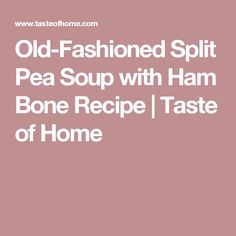 Old-Fashioned Split Pea Soup with Ham Bone Recipe Pea Soup Recipe With Ham Bone, Ham Bone Soup, Pea And Ham Soup, Ham Bone Recipes, Soup Recipes, Recipies, Healthy Recipes, Taste Of Home, Black Walnut Pound Cake Recipe