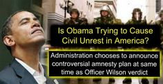 """Is Obama Trying to Cause Civil Unrest in America? """"Administration chooses to announce controversial amnesty plan at same time as Officer Wilson verdict"""" """"The timing is so senseless that it almost looks like Obama is deliberately trying to stir up domestic disorder."""" ~  Of course he is, that's what he wants!  - 11.20.14"""