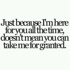 """""""Just because I'm here for you all the time, doesn't mean you can take me for granted."""""""
