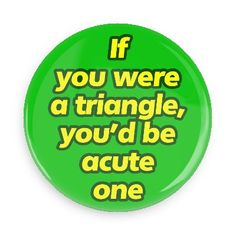 Funny Buttons - Custom Buttons - Promotional Badges - Funny Pick Up Line Pins - Wacky Buttons - If you were a triangle, you'd be acute one