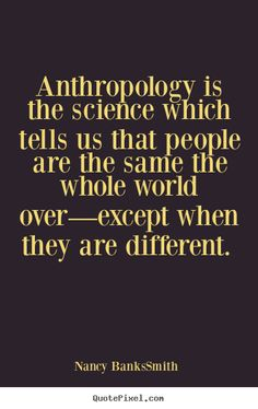 If you are wondering what is anthropology about, this is a good one by Nancy Banks Smith, contributor of the British newspaper The Guardian.