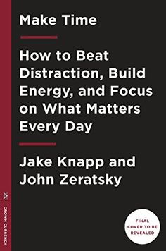 Make Time: How to Beat Distraction, Build Energy, and Focus on What Matters Every Day von [Knapp, Jake, Zeratsky, John]