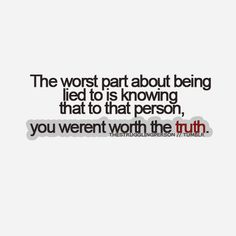 I knew the truth already because the one that was lying to you told me the truth before you could cause all the pain. I was worth the truth.