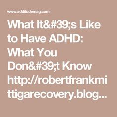 What It's Like to Have ADHD: What You Don't Know http://robertfrankmittigarecovery.blogspot.com.au/2016/10/addictions-and-addadhd-by-robert-frank.html