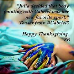 "Picture by: @GIFansFilipino  SR just released a ""Thanksgiving"" teaser for #GabrielBook3 #Gabriel3 @sylvainreynard ;D pic.twitter.com/9dMkp5uh   @sylvainreynard Happy Thanksgiving to those who are celebrating. My thoughts are prayers are with those who survived the Hurricane. Stay safe & take care SR     @sylvainreynard ""Julia decided that body painting with Gabriel was her new favorite sport."" Teaser from #Gabriel3 . Happy Thanksgiving. SR"