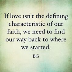If love isn't the defining characteristic of our faith, we need to find our way back to where we started.