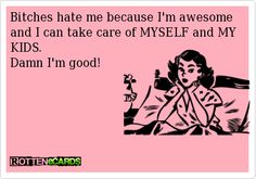 Bitches hate me because I'm awesome and I can take care of MYSELF and MY KIDS. Damn I'm good!