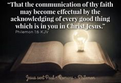 """""""That the communication of thy faith may become effectual by the acknowledging of every good thing which is in you in Christ Jesus."""" Philemon 1:6 KJV"""