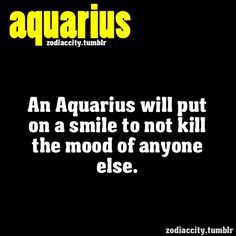 Aquarius will put on a smile to not kill the mood of anyone else.