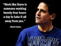Some motivation from serial entrepreneur Mark Cuban.