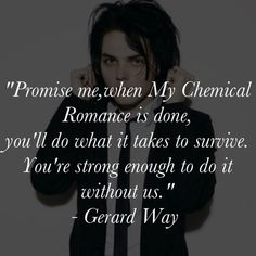 Gerard Way Quote, Lead Singer of My Chemical Romance. I'm strong enough... but I'm still going to listen to My Chemical Romance.  Thank you so much...