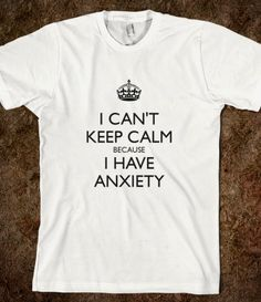 I CAN'T KEEP CALM BECAUSE I HAVE ANXIETY - $24.99