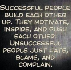 Successful people build each other up. They motivate, inspire, and push each other. Unsuccessful people just hate, blame, and complain. Words of Wisdom