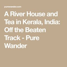 A River House and Tea in Kerala, India: Off the Beaten Track - Pure Wander